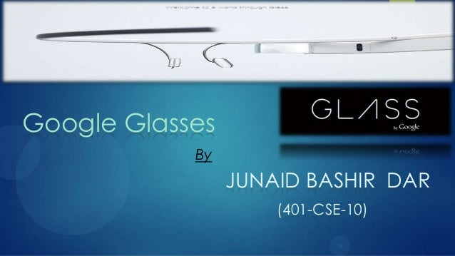 Google Glasses            By                 JUNAID BASHIR DAR                     (401-CSE-10)