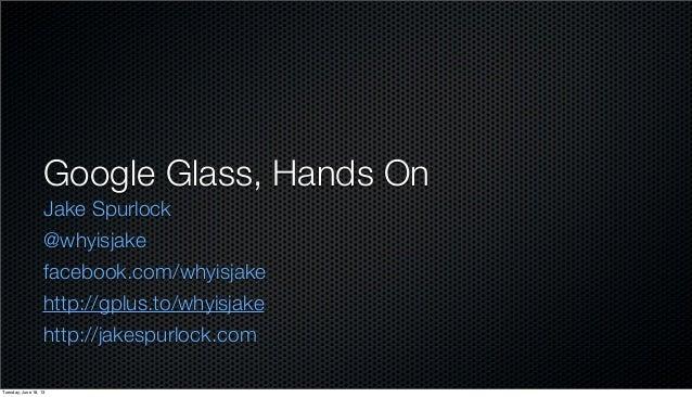 Google Glass, Hands OnJake Spurlock@whyisjakefacebook.com/whyisjakehttp://gplus.to/whyisjakehttp://jakespurlock.comTuesday...