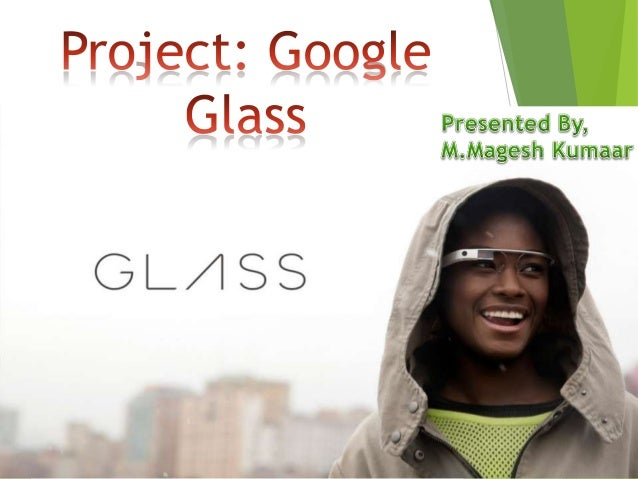 Project Glass - An augmented reality Head Mounted Display (HMD). Hands-free displaying of information. It allows intera...