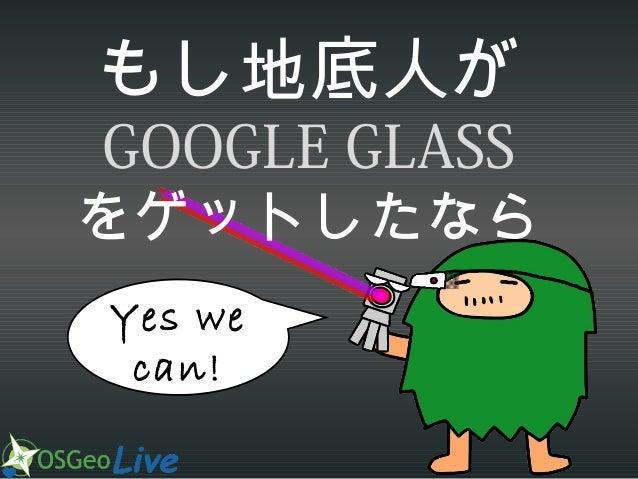 もし地底人が  GOOGLE GLASS をゲットしたなら Yes we can!
