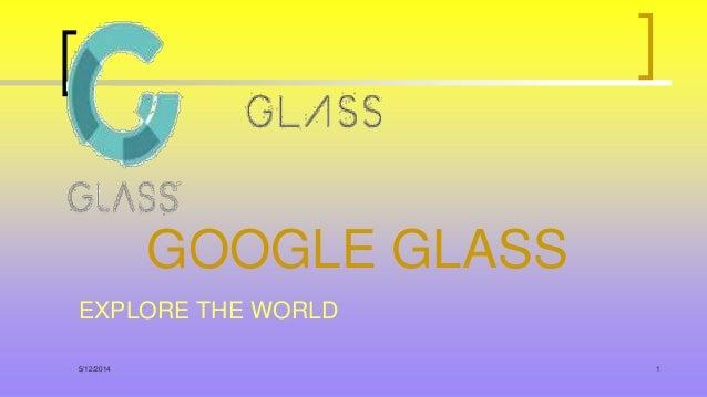 5/12/2014 1 GOOGLE GLASS EXPLORE THE WORLD