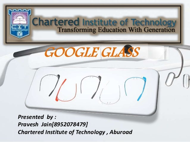 GOOGLE GLASS Presented by : Pravesh Jain[8952078479] Chartered Institute of Technology , Aburoad