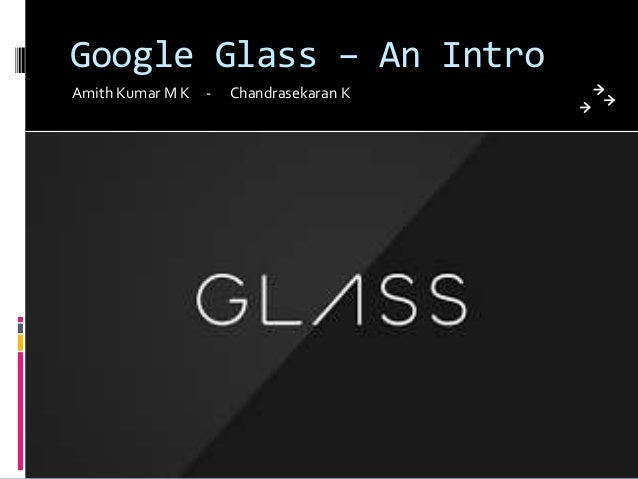 Google Glass – An Intro Amith Kumar M K - Chandrasekaran K
