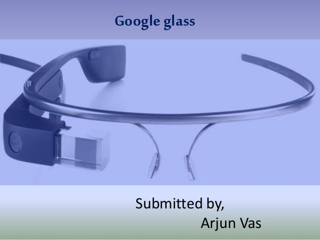 Google glass Submitted by, Arjun Vas