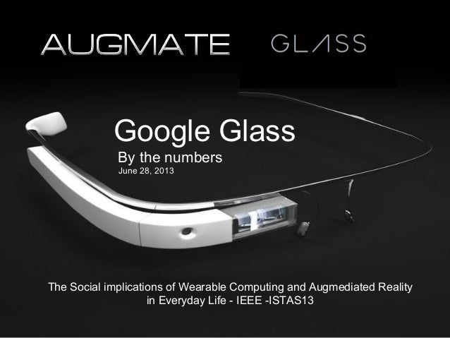 The Social implications of Wearable Computing and Augmediated Reality in Everyday Life - IEEE -ISTAS13 Google Glass By the...