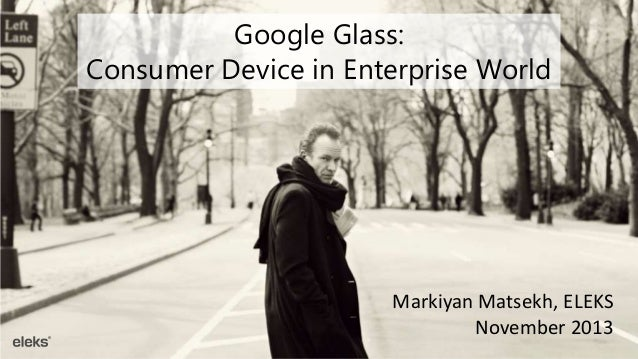 Google Glass: Consumer Device in Enterprise World  Markiyan Matsekh, ELEKS November 2013