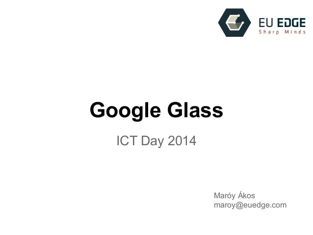 Google Glass ICT Day 2014 Maróy Ákos maroy@euedge.com