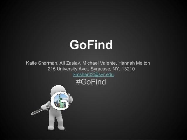 GoFind Katie Sherman, Ali Zaslav, Michael Valente, Hannah Melton 215 University Ave., Syracuse, NY, 13210 kmsher02@syr.edu...