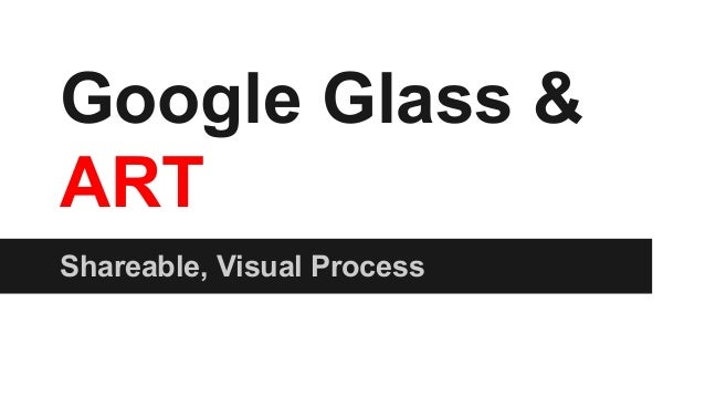 Google Glass & ART Shareable, Visual Process
