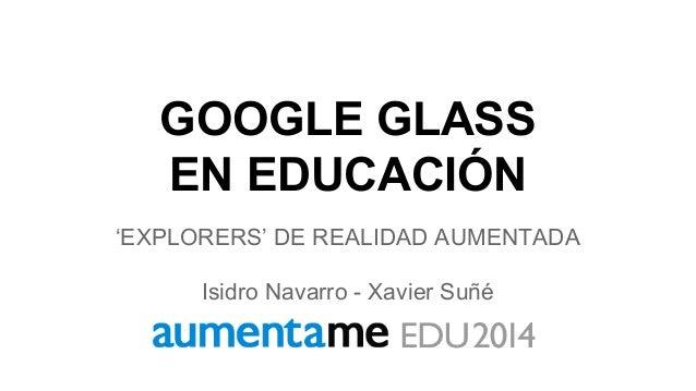 GOOGLE GLASS EN EDUCACIÓN 'EXPLORERS' DE REALIDAD AUMENTADA Isidro Navarro - Xavier Suñé