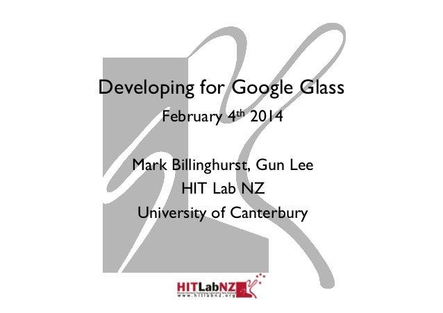 Developing for Google Glass February 4th 2014 Mark Billinghurst, Gun Lee HIT Lab NZ University of Canterbury
