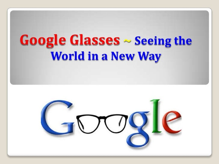 Google Glasses ~ Seeing the    World in a New Way