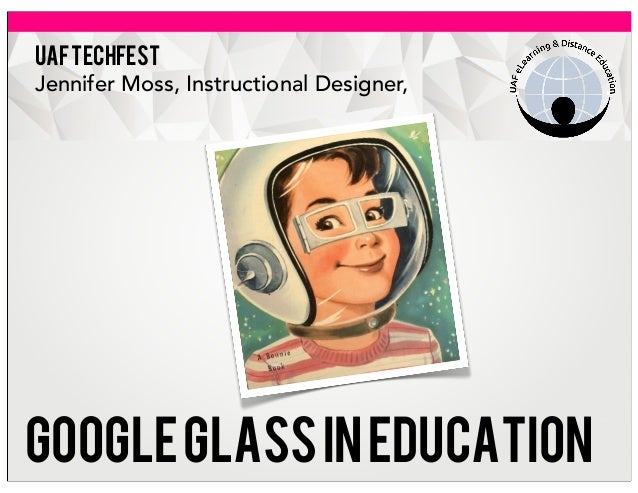 UAFTECHFEST Jennifer Moss, Instructional Designer, Googleglassineducation