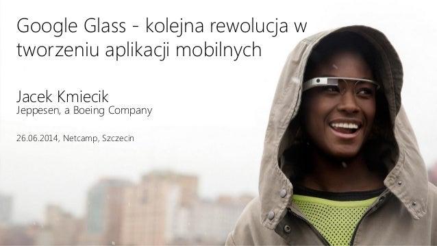 Google Glass - kolejna rewolucja w tworzeniu aplikacji mobilnych Jacek Kmiecik Jeppesen, a Boeing Company 26.06.2014, Netc...
