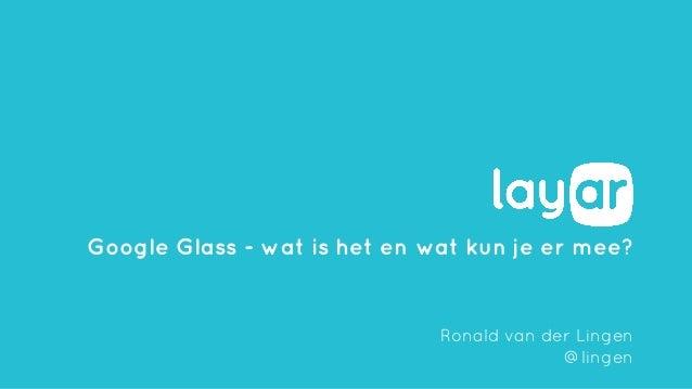 Google Glass - wat is het en wat kun je er mee? Ronald van der Lingen @lingen