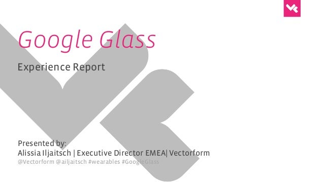Google Glass Experience Report Presented by: Alissia Iljaitsch | Executive Director EMEA| Vectorform @Vectorform @ailjaits...