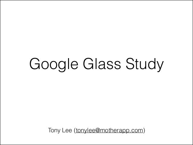 Google Glass Study  Tony Lee (tonylee@motherapp.com)