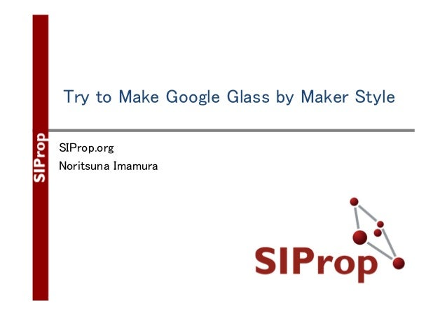 Try to Make Google Glass by Maker Style SIProp.org Noritsuna Imamura