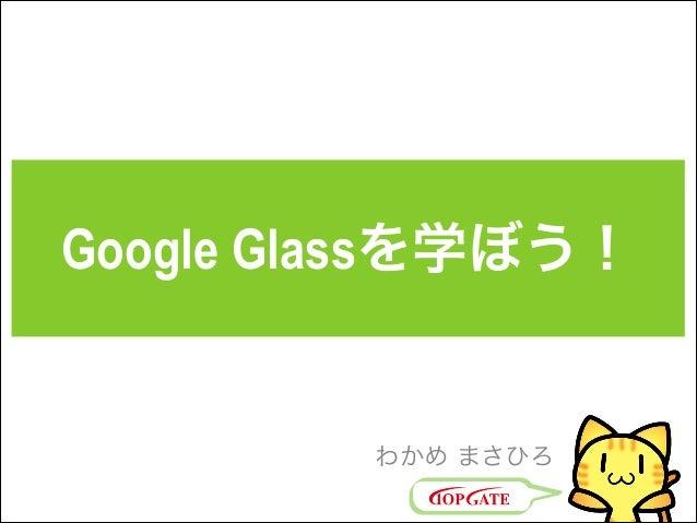 Google Glassを学ぼう! わかめ まさひろ
