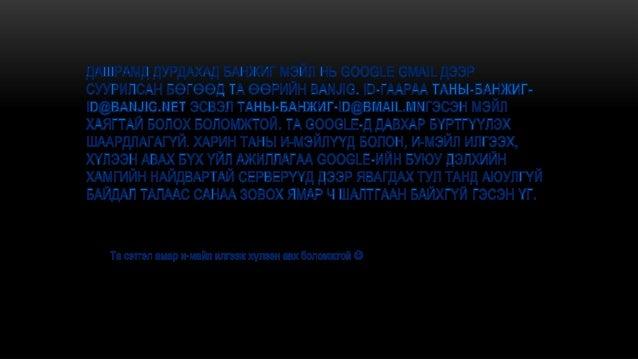• http://gmail.com хаягаар ороод майл хаягаа нээнэ....Энэ боло хүн бүхэн чадах үйлдэл учир ингээд орхилоо...Ингээд танийнэ...