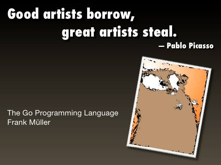 Good artists borrow,        great artists steal.                               — Pablo Picasso     The Go Programmi...
