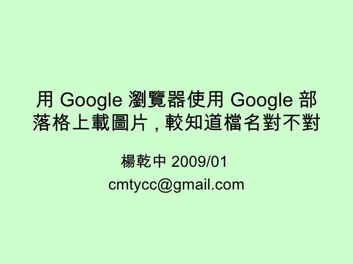 用 Google 瀏覽器使用 Google 部落格上載圖片 , 較知道檔名對不對 楊乾中 2009/01  [email_address]