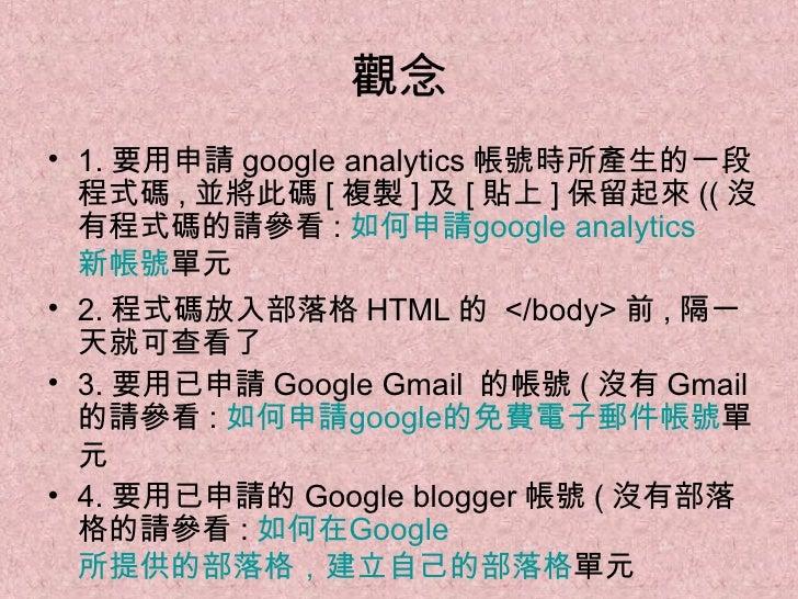 觀念 <ul><li>1. 要用申請 google analytics 帳號時所產生的一段程式碼 , 並將此碼 [ 複製 ] 及 [ 貼上 ] 保留起來 (( 沒有程式碼的請參看 : 如何申請 google  analytics 新帳號 單元 ...