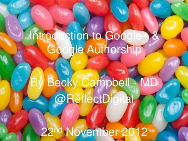 Introduction to Google+ &    Google AuthorshipBy Becky Campbell - MD    @ReflectDigital  22nd   November 2012