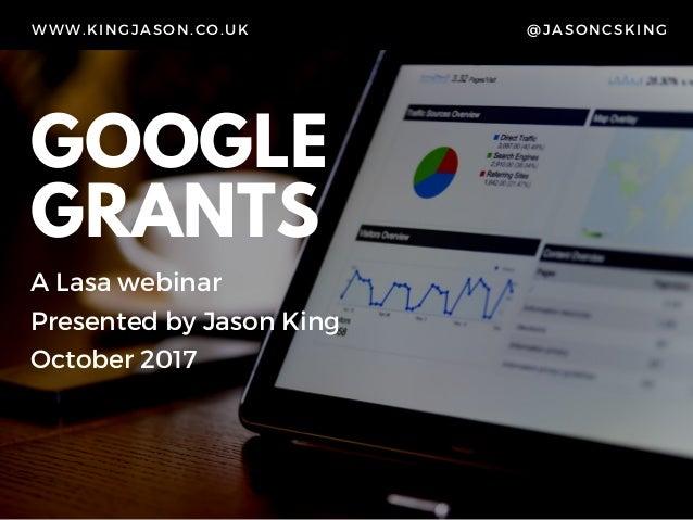 GOOGLE GRANTS A Lasa webinar Presented by Jason King October 2017 WWW.KINGJASON.CO.UK @JASONCSKING