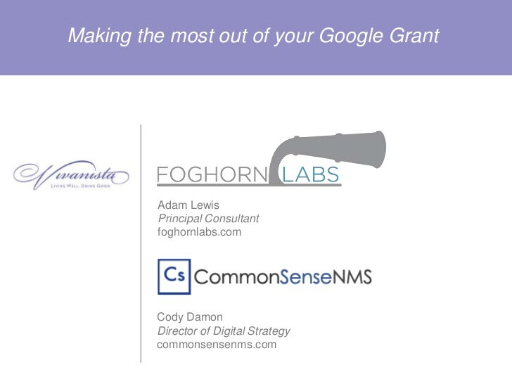 Making the most out of your Google Grant         Adam Lewis         Principal Consultant         foghornlabs.com         C...