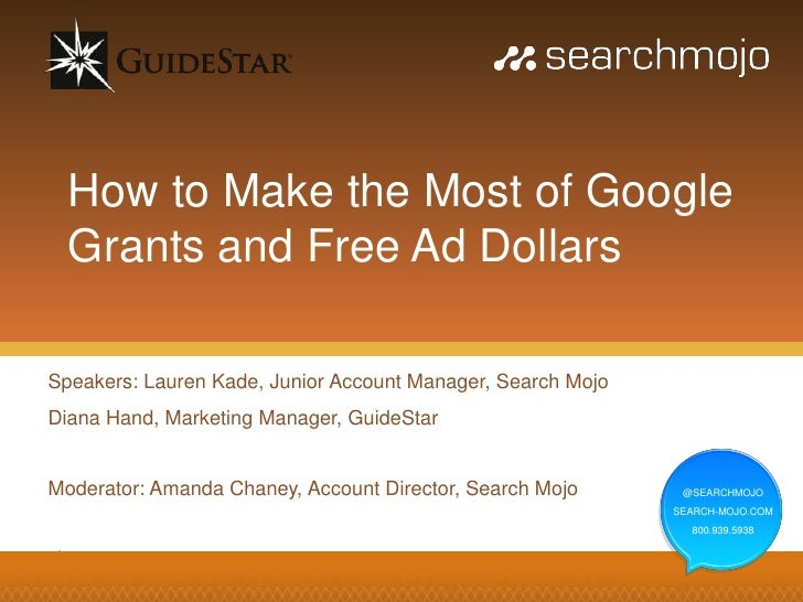How to Make the Most of Google  Grants and Free Ad DollarsSpeakers: Lauren Kade, Junior Account Manager, Search MojoDiana ...