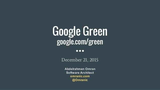 Google Green google.com/green December 21, 2015 Abdelrahman Omran Software Architect omranic.com @Omranic