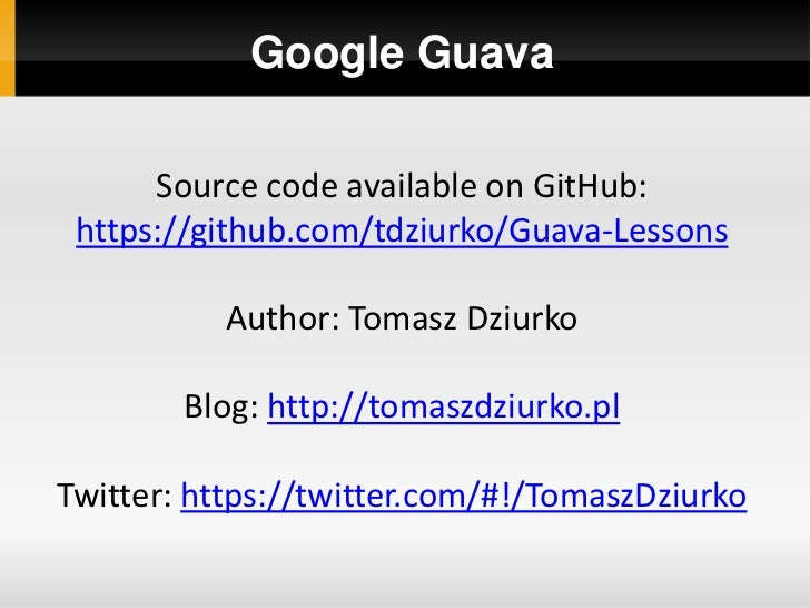 Google Guava      Source code available on GitHub: https://github.com/tdziurko/Guava-Lessons           Author: Tomasz Dziu...