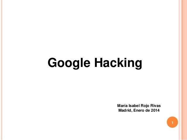 Google Hacking  María Isabel Rojo Rivas Madrid, Enero de 2014 1