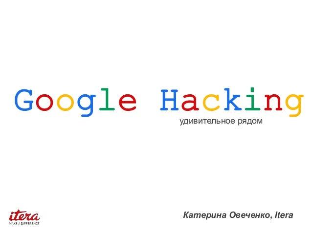 Катерина Овеченко, Itera Google Hackingудивительное рядом