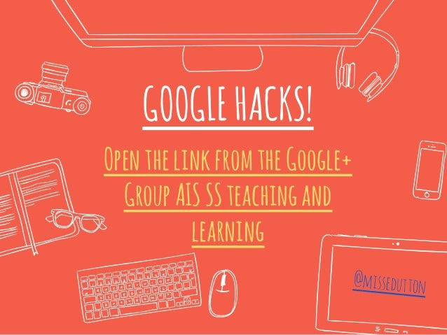 GOOGLEHACKS! OpenthelinkfromtheGoogle+ GroupAISSSteachingand learning @missedutton