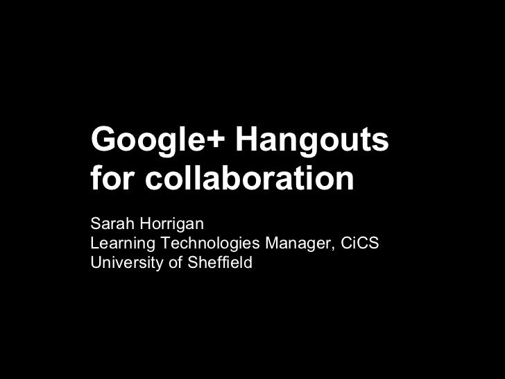 Google+ Hangoutsfor collaborationSarah HorriganLearning Technologies Manager, CiCSUniversity of Sheffield