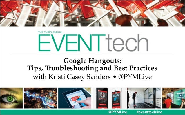 Google Hangouts: Tips, Troubleshooting and Best Practices with Kristi Casey Sanders • @PYMLive  @PYMLive  #eventtechlive