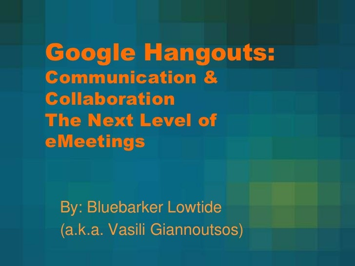 Google Hangouts:Communication &CollaborationThe Next Level ofeMeetings By: Bluebarker Lowtide (a.k.a. Vasili Giannoutsos)