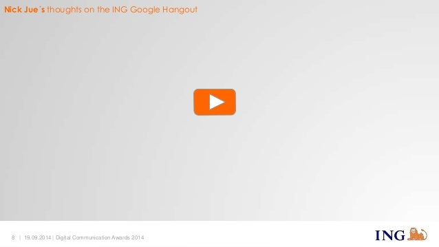 Nick Jue´s thoughts on the ING Google Hangout  8 | 19.09.2014 | Digital Communication Awards 2014