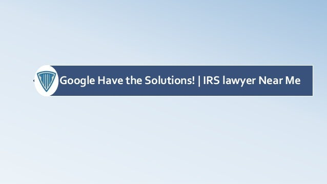Google Have the Solutions! | IRS lawyer Near Me