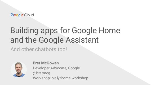 @bretmcg Building apps for Google Home and the Google Assistant And other chatbots too! Bret McGowen Developer Advocate, G...