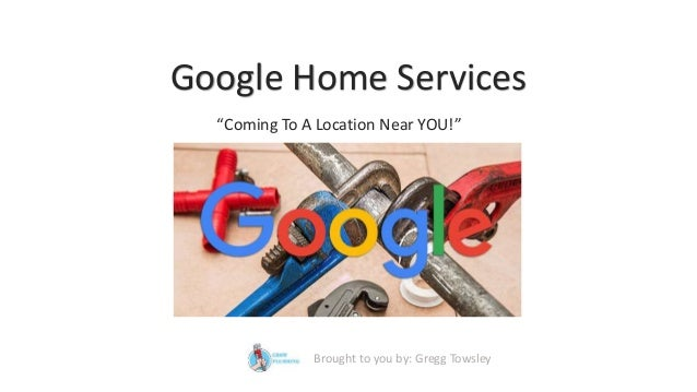 "Google Home Services ""Coming To A Location Near YOU!"" Brought to you by: Gregg Towsley"