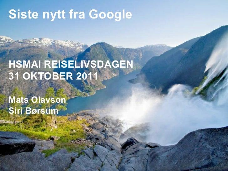Siste nytt fra GoogleHSMAI REISELIVSDAGEN trends  Global and UK travel industry31 OKTOBER 2011Mats OlavsonSiri Børsum     ...