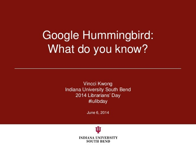 June 6, 2014 Google Hummingbird: What do you know? Vincci Kwong Indiana University South Bend 2014 Librarians' Day #iulibd...