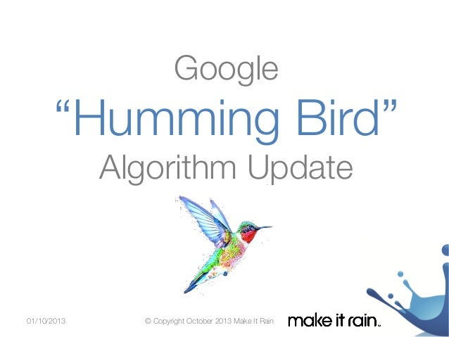 "Google   ""Humming Bird"" Google Algorithm Update  Algorithm Update  01/10/2013  © Copyright October 2013 Make It Rain"
