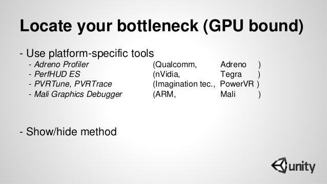 Locate your bottleneck (GPU bound) - Use platform-specific tools - Adreno Profiler (Qualcomm, Adreno ) - PerfHUD ES (nVidi...