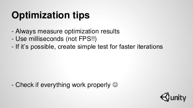 Optimization tips - Always measure optimization results - Use milliseconds (not FPS!!) - If it's possible, create simple t...