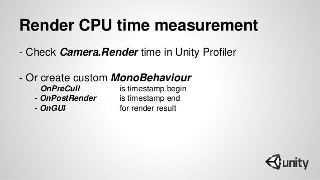 Render CPU time measurement - Check Camera.Render time in Unity Profiler - Or create custom MonoBehaviour - OnPreCull is t...