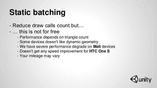 Static batching - Reduce draw calls count but… - … this is not for free - Performance depends on triangle count - Some dev...
